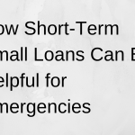How Short-Term Small Loans Can Be Helpful for Emergencies
